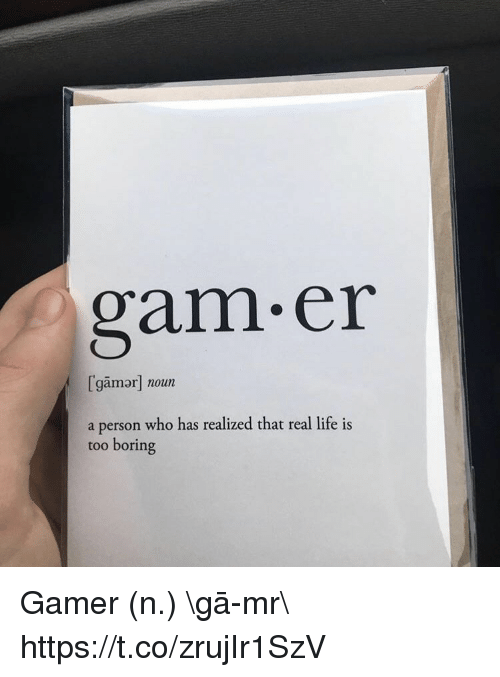 gam: gam.er  [gamor] noun  a person who has realized that real life is  too boring Gamer (n.) \ˈgā-mər\ https://t.co/zrujIr1SzV