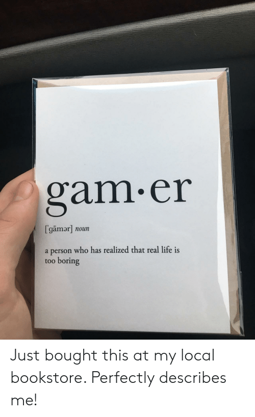 gam: gam.er  [gamor] noun  a person who has realized that real life is  too boring Just bought this at my local bookstore. Perfectly describes me!