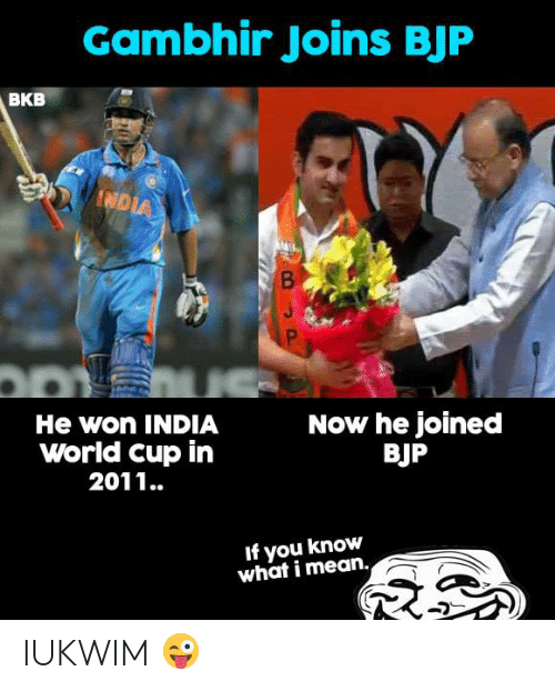 you know what i mean: Gambhir Joins BJF  BKB  He won INDIA  World cup in  2011..  Now he joined  BJP  If you know  what i mean. IUKWIM 😜