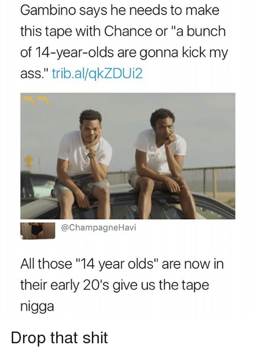 "Ass, Shit, and Dank Memes: Gambino says he needs to make  this tape with Chance or ""a bunch  of 14-year-olds are gonna kick my  ass."" trib.al/qkZDUi2  @ChampagneHavi  All those ""14 year olds"" are now in  their early 20's give us the tape  nigga Drop that shit"