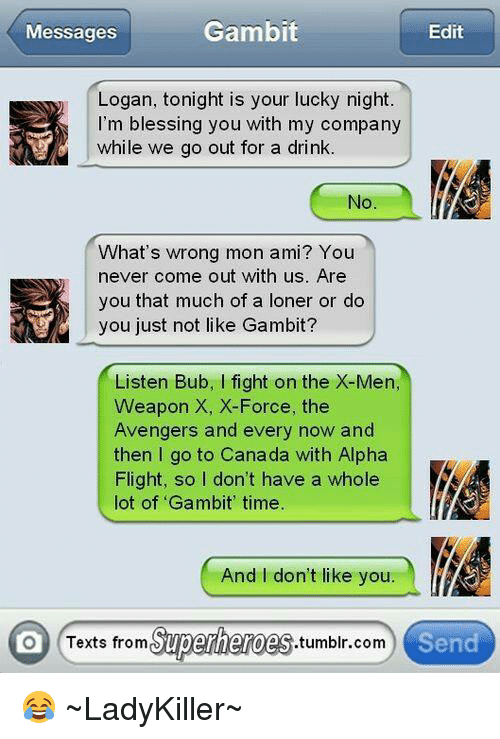 Texts From Superheros: Gambit  Edit  Messages  Logan, tonight is your lucky night.  I'm blessing you with my company  while we go out for a drink  No  What's wrong mon ami? You  never come out with us. Are  you that much of a loner or do  you just not like Gambit?  Listen Bub, l fight on the X-Men,  Weapon X, X-Force, the  Avengers and every now and  then go to Canada with Alpha  Flight, so I don't have a whole  lot of Gambit' time  And I don't like you.  O Texts from  Superheroes  .tumblr com  Send 😂 ~LadyKiller~