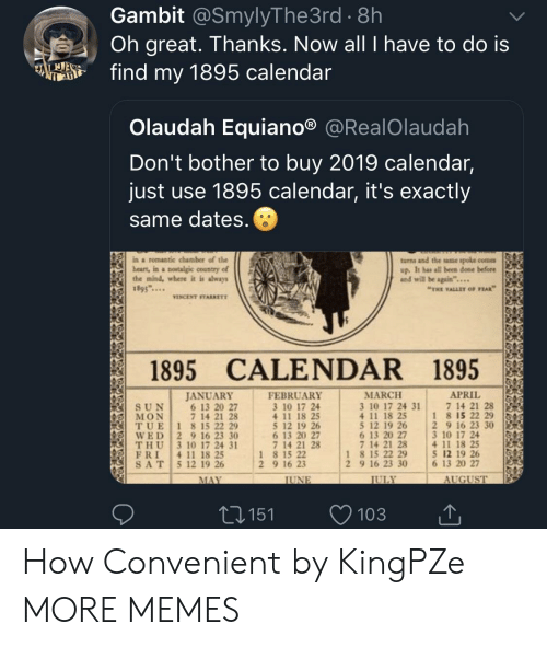 """chamber: Gambit @SmylyThe3rd . 8h  Oh great. Thanks. Now all I have to do is  fd my 1895 calendar  Olaudah Equiano® @RealOlaudah  Don't bother to buy 2019 calendar,  just use 1895 calendar, it's exactly  same dates  ina romantic chamber of the  beart, in a nowtalgic country of  the mind, where it is shways  1895...  turns and the ame spole come  up. It has all been done before  and will be again""""...  THE VALLEY OF PEAK  VINCENT STARRETT  1895 CALENDAR 1895  APRIL 151  MARCH  3 10 17 24 31  4 11 18 25  5 12 19 26 2 9 16 23 30  6 13 20 27  7 14 21 28  JANUAR)Y  FEBRUARY  3 10 17 24  4 11 18 25  5 12 19 26  6 13 20 27  7 14 21 28  7 14 21 28  1 8 15 22 29  6 13 20 27  7 14 21 28  (IİT, U E 