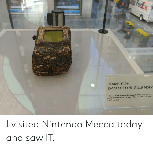 mecca: GAME BOY  DAMAGED IN GULF WAR  This Game Boy was damaged when barracks  were bombed during the 1990-1991 Gulf War  It still works! I visited Nintendo Mecca today and saw IT.