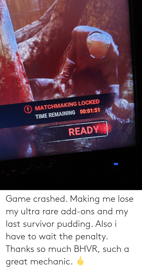 mechanic: Game crashed. Making me lose my ultra rare add-ons and my last survivor pudding. Also i have to wait the penalty. Thanks so much BHVR, such a great mechanic. 🖕