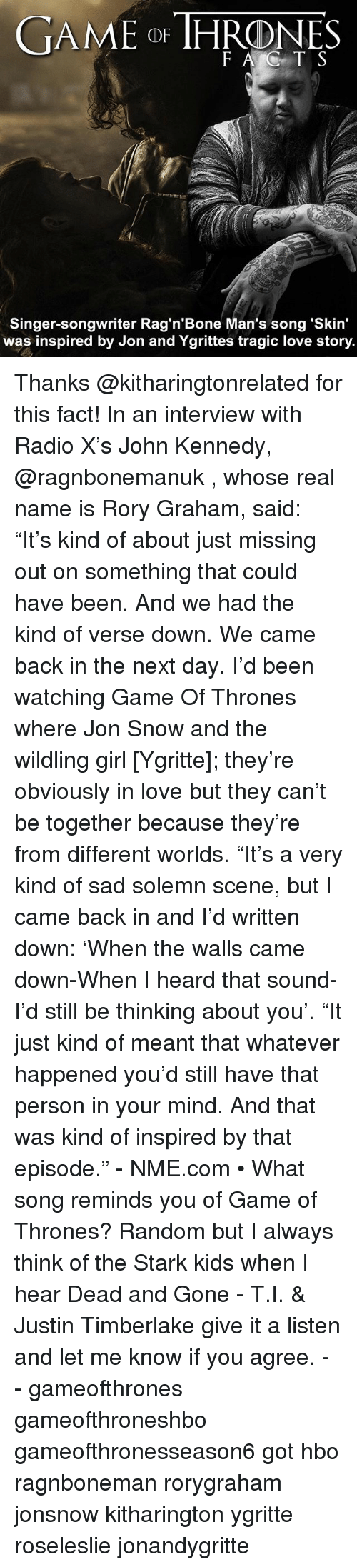 "Game of Thrones, Hbo, and Justin TImberlake: GAME DE THRONE  Singer-songwriter Rag'n'Bone Man's song 'skin'  was inspired by Jon and Ygrittes tragic love story. Thanks @kitharingtonrelated for this fact! In an interview with Radio X's John Kennedy, @ragnbonemanuk , whose real name is Rory Graham, said: ""It's kind of about just missing out on something that could have been. And we had the kind of verse down. We came back in the next day. I'd been watching Game Of Thrones where Jon Snow and the wildling girl [Ygritte]; they're obviously in love but they can't be together because they're from different worlds. ""It's a very kind of sad solemn scene, but I came back in and I'd written down: 'When the walls came down-When I heard that sound-I'd still be thinking about you'. ""It just kind of meant that whatever happened you'd still have that person in your mind. And that was kind of inspired by that episode."" - NME.com • What song reminds you of Game of Thrones? Random but I always think of the Stark kids when I hear Dead and Gone - T.I. & Justin Timberlake give it a listen and let me know if you agree. - - gameofthrones gameofthroneshbo gameofthronesseason6 got hbo ragnboneman rorygraham jonsnow kitharington ygritte roseleslie jonandygritte"