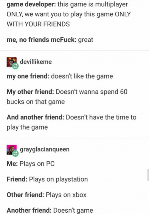 Friends, PlayStation, and The Game: game developer: this game is multiplayer  ONLY, we want you to play this game ONLY  WITH YOUR FRIENDS  me, no friends mcFuck: great  devillikeme  my one friend: doesn't like the game  My other friend: Doesn't wanna spend 60  bucks on that game  And another friend: Doesn't have the time to  play the game  grayglacianquee  Me: Plays on PC  Friend: Plays on playstation  Other friend: Plays on xbox  Another friend: Doesn't game