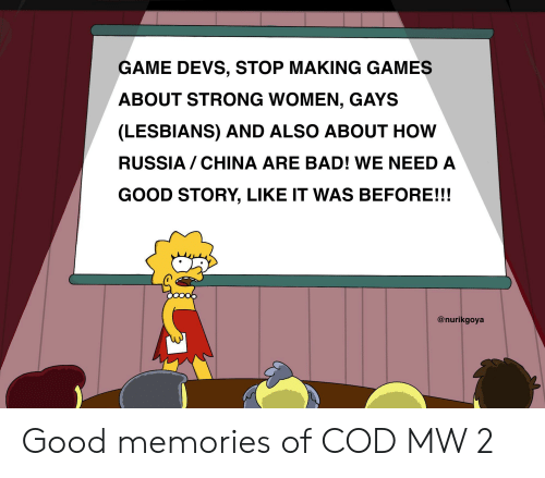 strong women: GAME DEVS, STOP MAKING GAMES  ABOUT STRONG WOMEN, GAYS  (LESBIANS) AND ALSO ABOUT HOW  RUSSIA CHINA ARE BAD! WE NEED A  GOOD STORY, LIKE IT WAS BEFORE!!!  @nurikgoya Good memories of COD MW 2