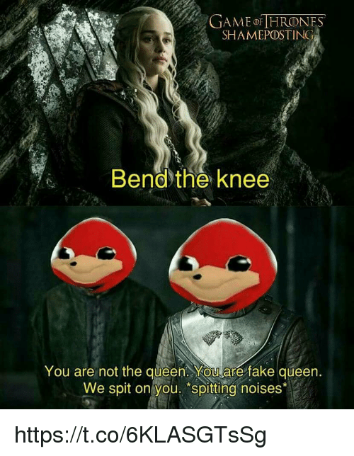 """Fake, Queen, and Game: GAME HRONES  SHAMEPOSTING  Bendthe knee  You are not the queen. YOUare fake queen  We spit on you. """"spitting noises* https://t.co/6KLASGTsSg"""