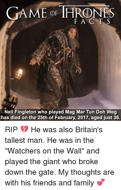 "Memes, Giant, and Giants: GAME OF HRDNES  F A C T S  Neil Fingleton who played Mag Mar Tun Doh Weg  has died on the 25th of February, 2017, aged just 36. RIP 💔 He was also Britain's tallest man. He was in the ""Watchers on the Wall"" and played the giant who broke down the gate. My thoughts are with his friends and family 💕"