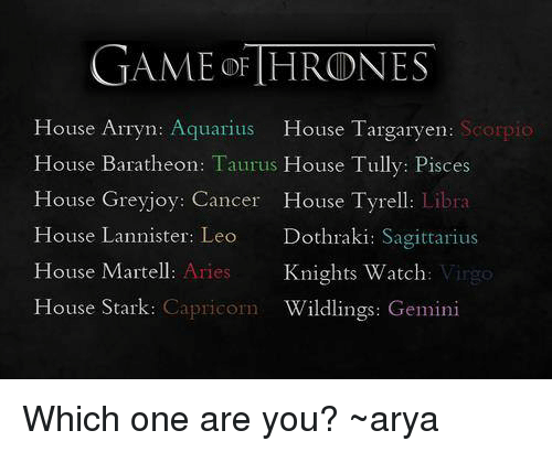 Memes, Aquarius, and Aries: GAME OF HRONES  House Arryn: Aquarius  House Targaryen  Scorpio  House Baratheon: Taurus  House Tully: Pisces  House Greyjoy: Cancer House Tyrell: Libra  House Lannister  Leo  Dothraki: Sagittarius  House Martell  Aries  Knights Watch  House Stark  Capricorn  Wildlings: Gemini Which one are you? ~arya