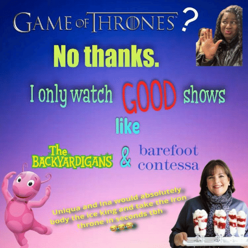 The Backyardigans: GAME OF [HRONES  No thanks.  I only watch  GOOD  shows  like  The  BACKYARDIGANS  barefoot  & contessa  body the ice king and take the iron  throne in seconds tbh  Uniqua and tna would absolutely