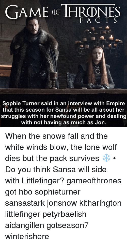 lone wolf: GAME oF IHRONES  F A C T S  Sophie Turner said in an interview with Empire  that this season for Sansa will be all about her  struggles with her newfound power and dealing  with not having as much as Jon. When the snows fall and the white winds blow, the lone wolf dies but the pack survives ❄️ • Do you think Sansa will side with Littlefinger? gameofthrones got hbo sophieturner sansastark jonsnow kitharington littlefinger petyrbaelish aidangillen gotseason7 winterishere