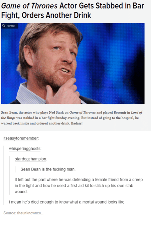 lord of the ring: Game of of Actor Gets in in Bar  Stabbed Fight, Orders Another Drink  Sean Bean, the actor who playsNed Stark on Game ofThrones and played Boromir in Lord of  the Rings was stabbed in a bar fight Sunday evening. But instead of going to the hospital, he  walked back inside  and ordered another drink. Badass  itsea  oremember.  whis  ring ghosts  stardogchampion  Sean Bean is the fucking man.  It left out the part where he was defending a female friend from a creep  in the fight and how he used a first aid kit to stitch up his own stab  wound.  i mean he's died enough to know what a mortal wound looks like  Source: theunknownco