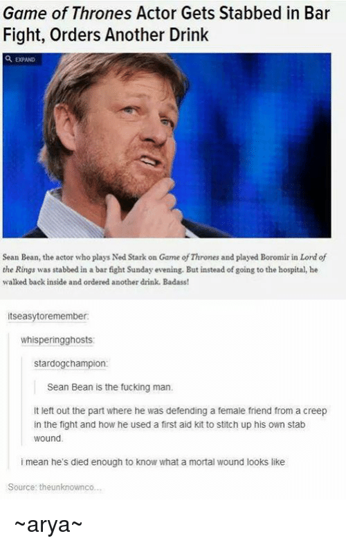 lord of the ring: Game of Thrones Actor Gets Stabbed in Bar  Fight, Orders Another Drink  Sean Bean, the actor who playsNed Stark on Game ofThrones and played Boromir in Lord of  the Rings was stabbed in a barfight Sunday evening. But instead of going to the hospital, he  walked back inside and ordered another drink. Badass!  itseasytoremember  whisperingghosts  stardog champion  Sean Bean is the fucking man.  lt left out the part where he was defending a female friend from a creep  in the fight and how he used a first aid kit to stitch up his own stab  Wound  i mean he's died enough to know what a mortal wound looks like  Source: theunknownco... ~arya~