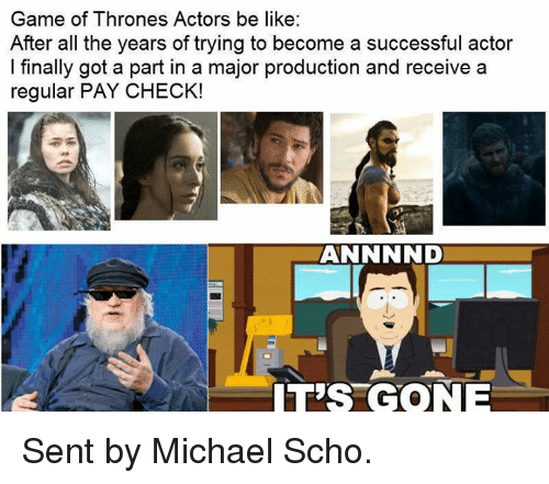 Be Like, Finals, and Game of Thrones: Game of Thrones Actors be like:  After all the years of trying to become a successful actor  I finally got a part in a major production and receive a  regular PAY CHECK!  ANNNND  T'S GONE Sent by Michael Scho.