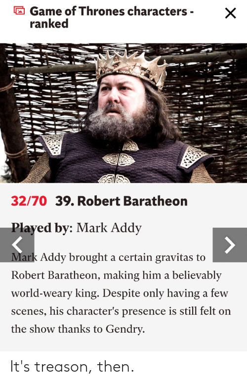 mark addy: Game of Thrones characters -  ranked  32/70 39. Robert Baratheon  Played by: Mark Addy  Mark Addy brought a certain gravitas to  Robert Baratheon, making him a believably  world-weary king. Despite only having a few  scenes, his character's presence is still felt on  the show thanks to Gendry. It's treason, then.