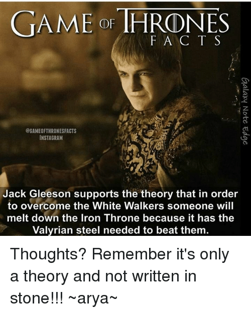 Instagram, Memes, and Beats: GAME OF THRONES  F A C T S  CGAMEOFTHRONESFACTS  INSTAGRAM  Jack Gleeson supports the theory that in order  to overcome the White Walkers someone will  melt down the Iron Throne because it has the  Valyrian steel needed to beat them. Thoughts?  Remember it's only a theory and not written in stone!!!  ~arya~