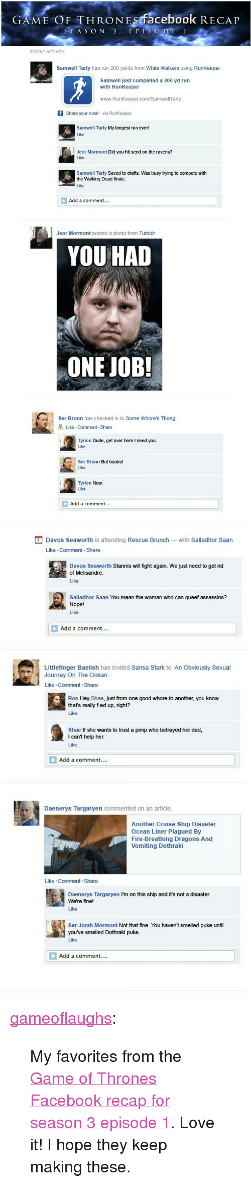"Samwell Tarly: GAME OF THRONEs facebook RECAP  SEA S ON 3. E PI  RECENT ACTIVITY  Samwell Tarly has run 200 yards from White Walkers using RunKeeper  Samwell just completed a 200 yd run  with RunKeeper  www.RunKeeper.com/Samwell Tarly  Share your runs! via RunKeeper  Samwell Tarly My longest run ever!  Like  Jeor Mormont Did you hit send on the ravens?  Like  Samwell Tarly Saved to drafts. Was busy trying to compete with  the Walking Dead finale.  Add a comment....  Jeor Mormont posted a photo from Tumblr  YOU HAD  ONE JOB!  Ser Bronn has checked in to Some Whore's Thong  Like Comment Share  Tyrion Dude, get over here I need you.  Like  Ser Bronn But boobs!  Like  Tyrion Now  Like  Add a comment....   Davos Seaworth is attending Rescue Brunch-with Salladhor Saan  Like Comment Share  Davos Seaworth Stannis will fight again. We just need to get rid  of Melisandre  Like  Salladhor Saan You mean the woman who can queef assassins?  Nope!  Like  Add a comment.  Littlefinger Baelish has invited Sansa Stark to An Obviously Sexual  Journey On The Ocean  Like Comment.Share  Ros Hey Shae, just from one good whore to another, you know  that's really f-ed up, right?  Like  Shae If she wants to trust a pimp who betrayed her dad,  I can't help her  Like  Add a comment...  Daenerys Targaryen commented on an article  Another Cruise Ship Disaster -  Ocean Liner Plagued By  Fire-Breathing Dragons And  Vomiting Dothraki  Like Comment-Share  Daenerys Targaryen I'm on this ship and it's not a disaster  We're fine!  Like  Ser Jorah Mormont Not that fine. You haven't smelled puke until  you've smelled Dothraki puke  Like  Add a comment.... <p><a class=""tumblr_blog"" href=""http://gameoflaughs.tumblr.com/post/47800967525/if-game-of-thrones-season-3-episode-1-were-on-facebook"">gameoflaughs</a>:</p> <blockquote> <p>My favorites from the <a href=""http://www.happyplace.com/22775/game-of-thrones-facebook-recap-season-3-episode-1"">Game of Thrones Facebook recap for season 3 episode 1</a>. Love it! I hope they keep making these.</p> </blockquote>"