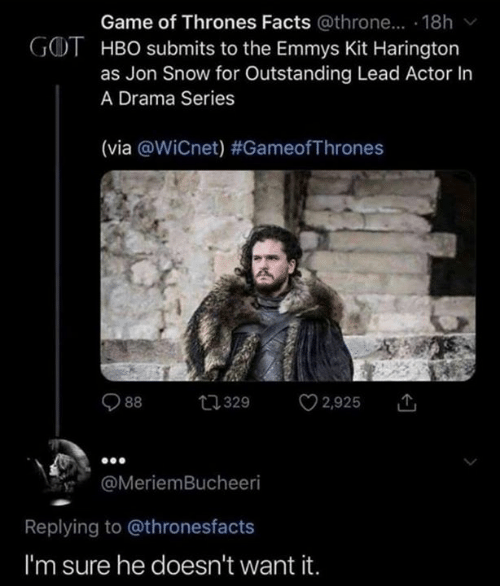 gameofthrones: Game of Thrones Facts @throne... . 18h  GOT HBO submits to the Emmys Kit Harington  as Jon Snow for Outstanding Lead Actor In  A Drama Series  (via @WiCnet) #GameofThrones  2,925  t329  88  @MeriemBucheeri  Replying to @thronesfacts  I'm sure he doesn't want it.