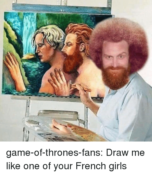 draw me like one of your french girls: game-of-thrones-fans:  Draw me like one of your French girls