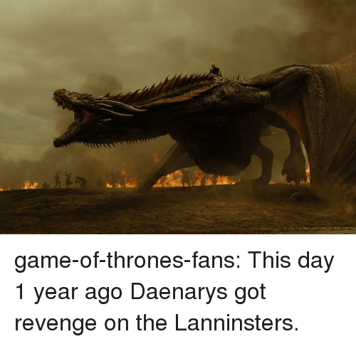 Game of Thrones, Revenge, and Tumblr: game-of-thrones-fans:  This day 1 year ago Daenarys got revenge on the Lanninsters.
