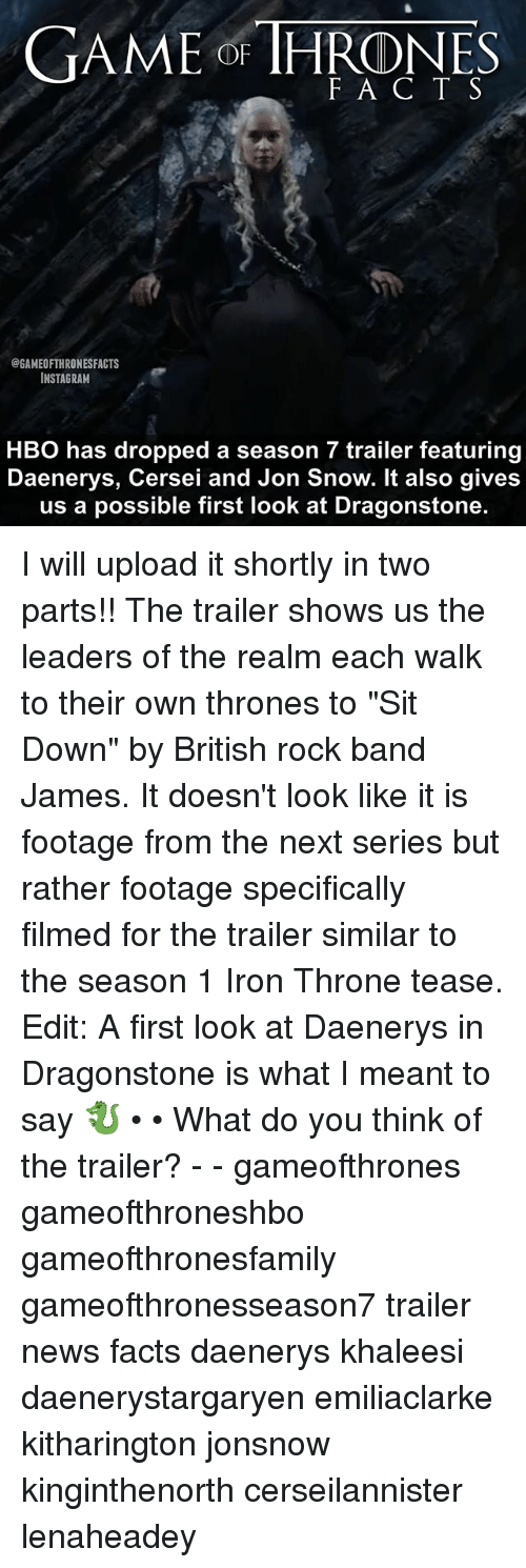 "Facts, Game of Thrones, and Hbo: GAME of THRONES  @GAMEOFTHRONESFACTS  INSTAGRAM  HBO has dropped a season 7 trailer featuring  Daenerys, Cersei and Jon Snow. It also gives  us a possible first look at Dragonstone. I will upload it shortly in two parts!! The trailer shows us the leaders of the realm each walk to their own thrones to ""Sit Down"" by British rock band James. It doesn't look like it is footage from the next series but rather footage specifically filmed for the trailer similar to the season 1 Iron Throne tease. Edit: A first look at Daenerys in Dragonstone is what I meant to say 🐉 • • What do you think of the trailer? - - gameofthrones gameofthroneshbo gameofthronesfamily gameofthronesseason7 trailer news facts daenerys khaleesi daenerystargaryen emiliaclarke kitharington jonsnow kinginthenorth cerseilannister lenaheadey"