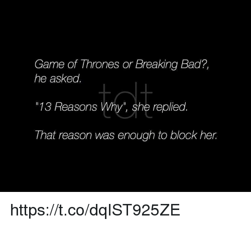 """Bad, Breaking Bad, and Game of Thrones: Game of Thrones or Breaking Bad?,  he asked.  """"13 Reasons Why"""", she replied.  That reason was enough to block her. https://t.co/dqIST925ZE"""