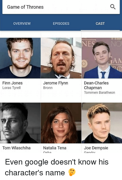 baratheon: Game of Thrones  OVERVIEW  EPISODES  CAST  Jerome Flynn  Bronn  Dean-Charles  Finn Jones  Loras Tyrell  Chapman  Tommen Baratheon  Tom Wlaschiha  Natalia Tena  Joe Dempsie Even google doesn't know his character's name 🤔