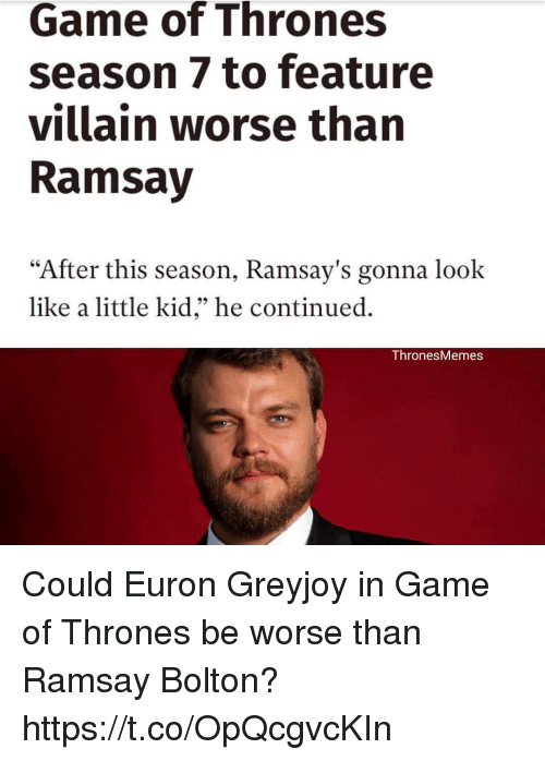 "Game Of Thrones Season 7: Game of Thrones  season 7 to feature  villain worse than  Ramsay  ""After this season, Ramsay's gonna look  like a little kid,"" he continued.  Thrones Memes Could Euron Greyjoy in Game of Thrones be worse than Ramsay Bolton? https://t.co/OpQcgvcKIn"