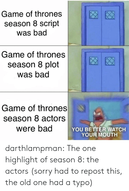 typo: Game of thrones  season 8 script  was bad  Game of thrones  season 8 plot  was bad  Game of thrones  season 8 actors  were bad  YOU BETTER WATCH  YOUR MOUTH darthlampman:  The one highlight of season 8: the actors (sorry had to repost this, the old one had a typo)