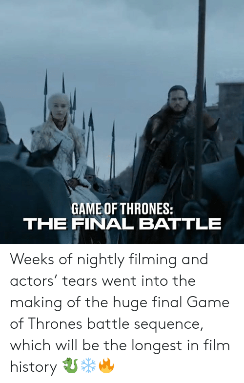 sequence: GAME OF THRONES:  THE FINAL BATTLE Weeks of nightly filming and actors' tears went into the making of the huge final Game of Thrones battle sequence, which will be the longest in film history 🐉❄️🔥
