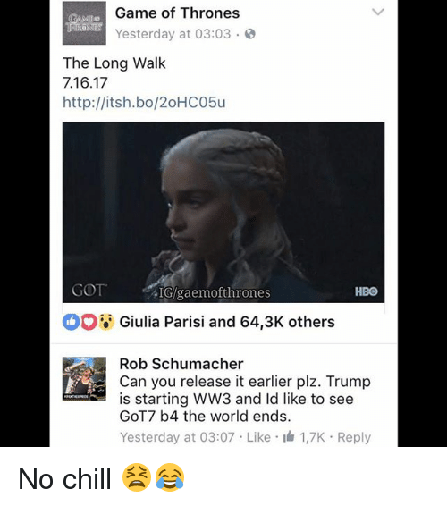 Chill, Game of Thrones, and Hbo: Game of Thrones  Yesterday at 03:03  The Long Walk  7.16.17  http://itsh.bo/20HC05u  GOT  .IGlgaemofthrones  HBO  Giulia Parisi and 64,3K others  Rob Schumacher  Can you release it earlier plz. Trump  is starting WW3 and ld like to see  GOT7 b4 the world ends.  Yesterday at 03:07 Like I 1,7K Reply No chill 😫😂