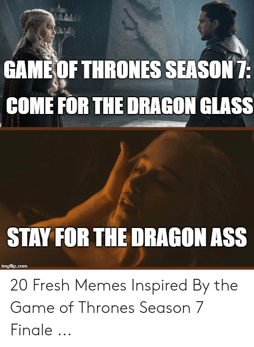 7 Finale: GAME OFTHRONES SEASON7  COME FOR THE DRAGON GLASS  STAY FOR THE DRAGON ASS 20 Fresh Memes Inspired By the Game of Thrones Season 7 Finale ...