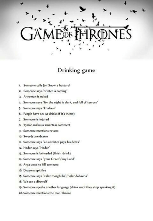 "spitting fire: GAME OR THRONES  Drinking game  1. Someone calls on Snow a bastard  2. Someone says winter is coming  3, A woman is naked  Someone says for the night is dark and full of terrors'  5. Someone says khaleesi  6. People have sex (2 drinks if it's incest)  7. Someone is injured  8, Tyrion makes a smartass comment  9. Someone mentions ravens  to. Swords are drawn  n. Someone says ""a Lannister pays his debts  12. Hodor says ""Hodor  13 Someone is beheaded (finish drink)  14. Someone says your Grace my Lord  15. Arya vows to kill someone  16, Dragons spit fire  17. Someone says ""valar morghulis rvalar dohaeris""  18. We see a direwolf  19. Someone speaks another language (drink until they stop speaking it  20. Someone mentions the Iron Throne"