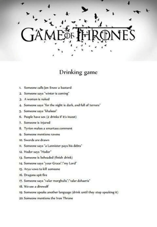 "spitting fire: GAME OR THRONES  Drinking game  1. Someone calls on Snow a bastard  2. Someone says  ""winter is coming  3, A woman is naked  Someone says for the night is dark and full of terrors'  5. Someone says khaleesi  6. People have sex (2 drinks if it's incest)  7. Someone is injured  8, Tyrion makes a smartass comment  9. Someone mentions ravens  10. Swords are drawn  n. Someone says ""a Lannister pays his debts  12, Hodor says Hodor""  13 Someone is beheaded (finish drink)  14. Someone says your Grace rmy Lord  15. Arya vows to kill someone  16, Dragons spit fire  17. Someone says Valar morghuliservalar dohaeris""  18, We see a direwolf  19. Someone speaks another language (drink until they stop speaking it  20 Someone mentions the Iron Throne"