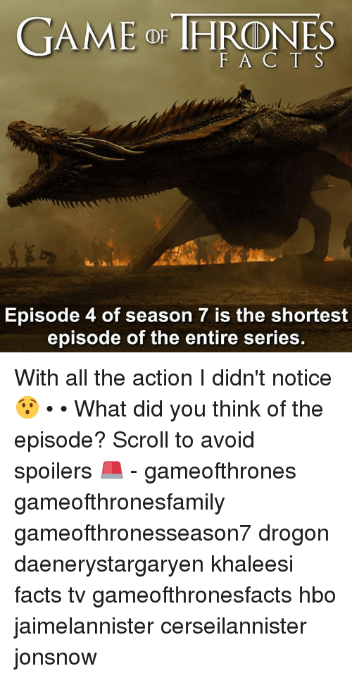 avoidance: GAME or THRONES  F A C T S  Episode 4 of season 7 is the shortest  episode of the entire series With all the action I didn't notice 😯 • • What did you think of the episode? Scroll to avoid spoilers 🚨 - gameofthrones gameofthronesfamily gameofthronesseason7 drogon daenerystargaryen khaleesi facts tv gameofthronesfacts hbo jaimelannister cerseilannister jonsnow