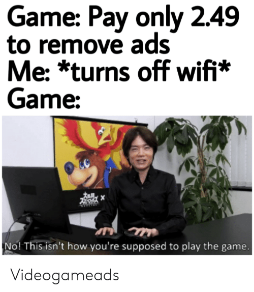 play the game: Game: Pay only 2.49  to remove ads  Me: *turns off wifi*  Game:  No! This isn't how you're supposed to play the game. Videogameads