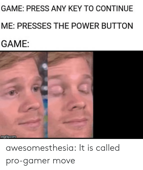 Key To: GAME: PRESS ANY KEY TO CONTINUE  ME: PRESSES THE POWER BUTTON  GAME:  imgflip.com awesomesthesia:  It is called pro-gamer move