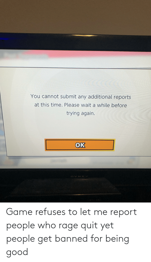 Rage quit: Game refuses to let me report people who rage quit yet people get banned for being good