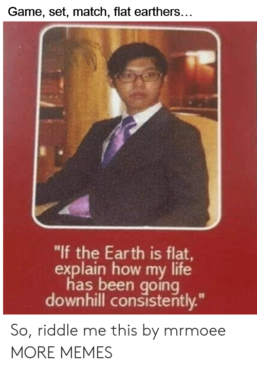"Downhill: Game, set, match, flat earthers...  ""lf the Earth is flat  explain how my life  has been going  downhill consistently."" So, riddle me this by mrmoee MORE MEMES"