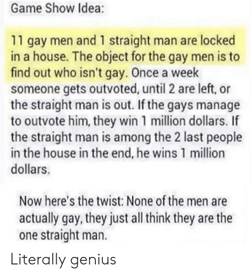 million dollars: Game Show Idea:  11 gay men and 1 straight man are locked  in a house. The object for the gay men is to  find out who isn't gay. Once a week  someone gets outvoted, until 2 are left, or  the straight man is out. If the gays manage  to outvote him, they win 1 million dollars. If  the straight man is among the 2 last people  in the house in the end, he wins 1 million  dollars.  Now here's the twist: None of the men are  actually gay, they just all think they are the  one straight man. Literally genius
