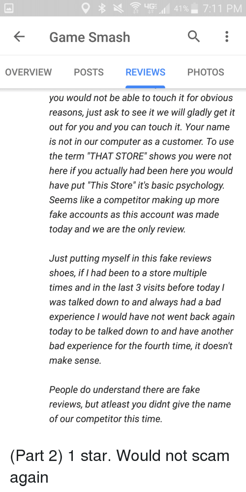 "Bad, Fake, and Shoes: Game Smash  OVERVIEW  POSTS  REVIEWS  PHOTOS  you would not be able to touch it for obvious  reasons, just ask to see it we will gladly get it  out for you and you can touch it. Your name  is not in our computer as a customer. To use  the term ""THAT STORE"" shows you were not  here if you actually had been here you would  have put ""This Store"" it's basic psychology.  Seems like a competitor making up more  fake accounts as this account was made  today and we are the only review.  Just putting myself in this fake reviews  shoes, if I had been to a store multiple  times and in the last 3 visits before today l  was talked down to and always had a bad  experience I would have not went back again  today to be talked down to and have another  bad experience for the fourth time, it doesn't  make sense.  People do understand there are fake  reviews, but atleast you didnt give the name  of our competitor this time."
