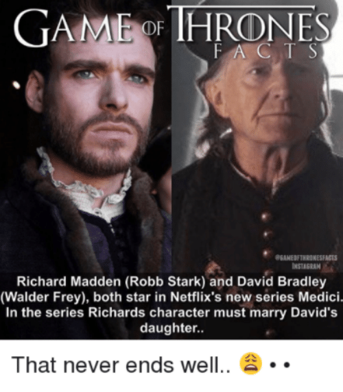 Robb Stark: GAME THRONES  FAC T S  eEANEDETHRONESFACTS  Richard Madden (Robb Stark) and David Bradley  (Walder Frey), both star in Netflix's new series Medici.  In the series Richards character must marry David's  daughter.  That never ends well