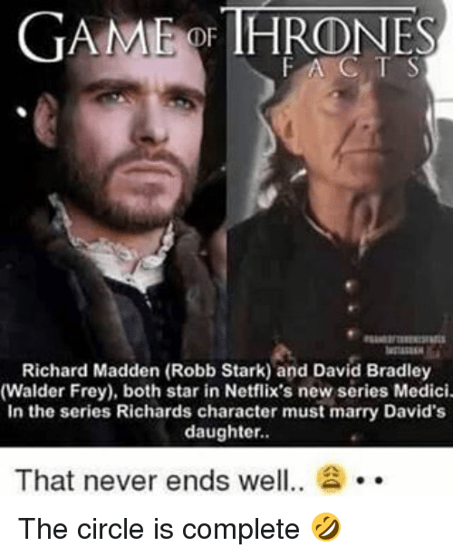 Robb Stark: GAME THRONES  OF FAC T S  Richard Madden (Robb Stark) and David Bradley  (Walder Frey), both star in Netflix's new series Medici.  In the series Richards character must marry David's  daughter.  That never ends wel  2 The circle is complete 🤣