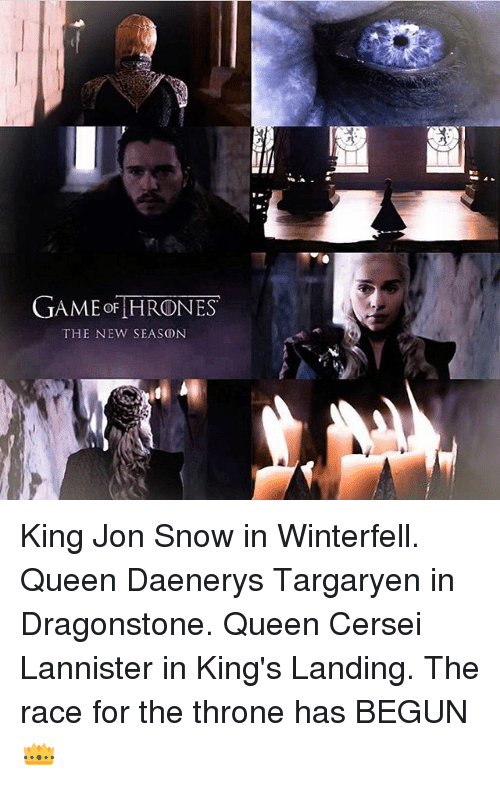 Memes, Queen, and Cersei Lannister: GAME THRONES  THE NEW SEASON King Jon Snow in Winterfell. Queen Daenerys Targaryen in Dragonstone. Queen Cersei Lannister in King's Landing. The race for the throne has BEGUN👑
