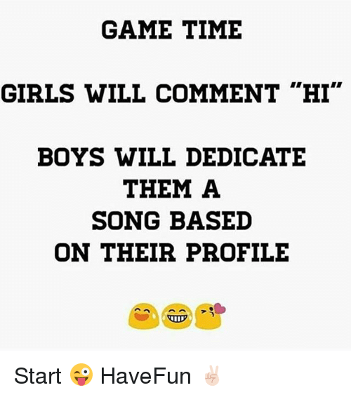 "Girls, Game, and Time: GAME TIME  GIRLS WILL COMMENT ""HI""  BOYS WILL DEDICATE  THEM A  SONG BASED  ON THEIR PROFILE Start 😜 HaveFun ✌🏻️"