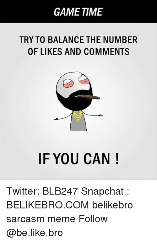 Be Like, Meme, and Memes: GAME TIME  TRY TO BALANCE THE NUMBER  OF LIKES AND COMMENTS  IF YOU CAN! Twitter: BLB247 Snapchat : BELIKEBRO.COM belikebro sarcasm meme Follow @be.like.bro