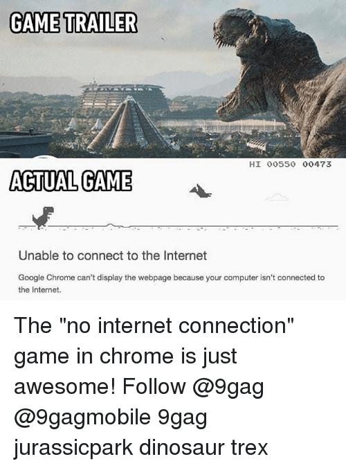 "9gag, Chrome, and Dinosaur: GAME TRAILER  HI 00550 00473  ACTUAL GAME  Unable to connect to the Internet  Google Chrome can't display the webpage because your computer isn't connected to  the Internet. The ""no internet connection"" game in chrome is just awesome! Follow @9gag @9gagmobile 9gag jurassicpark dinosaur trex"