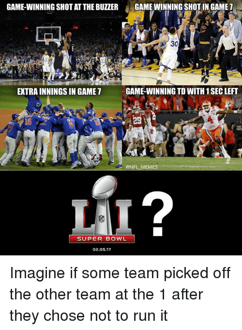 Nfl Meme: GAME-WINNING SHOT AT THE BUZZER  GAMEWINNING SHOT IN GAME  7  A 30  GAME-WINNING TDWITH 1 SEC LEFT  EXTRAINNINGSIN GAME  @NFL MEME  SUPER BOWL  02.05.17 Imagine if some team picked off the other team at the 1 after they chose not to run it