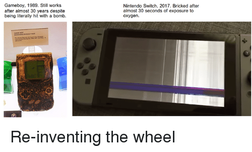 Video Games, Oxygen, and Gameboy: Gameboy, 1989. Still works  after almost 30 years despite  being literally hit with a bomb.  Nintendo Switch, 2017. Bricked after  almost 30 seconds of exposure to  oxygen. Re-inventing the wheel